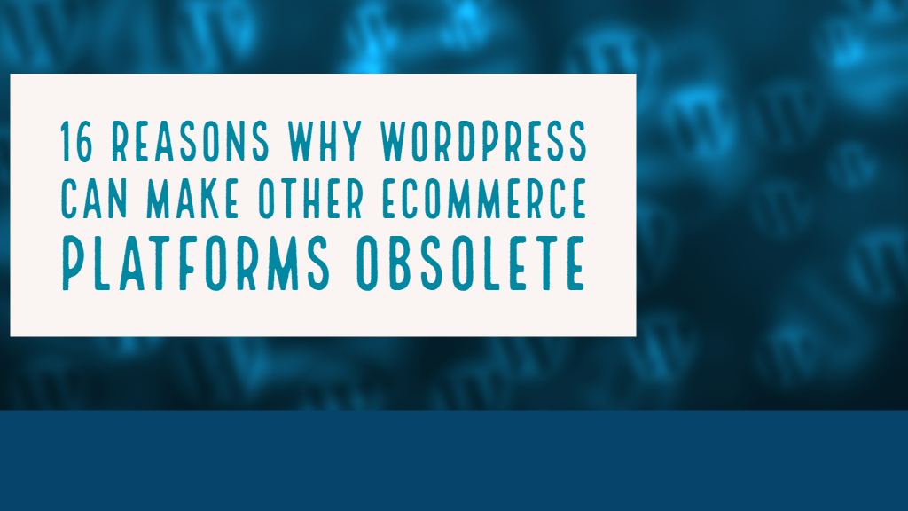 16 Reasons Why WordPress Can Make Other Ecommerce Platforms Obsolete
