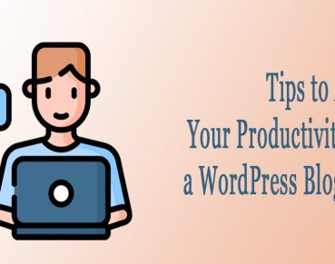 Tips to Ace your Productivity as a WordPress Blogger